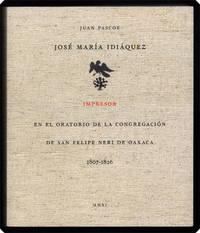 José María Idiáquez, impresor en el Oratorio de la Congregación de San Felipe Neri de Oaxaca, 1807–1826. Bibliografía y documentos.