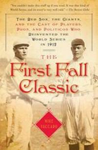 image of The First Fall Classic: The Red Sox, the Giants, and the Cast of Players, Pugs, and Politicos Who Reinvented the World Series in 1912