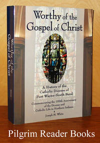 Worthy of the Gospel: A History of the Catholic Diocese of Fort Wayne  - South Bend. Commemorating the 150th Anniversary of the Diocese  and Catholic Life in Northern Indiana.