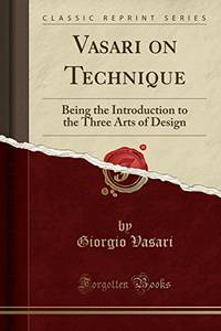Vasari on Technique: Being the Introduction to the Three Arts of Design Classic Reprint
