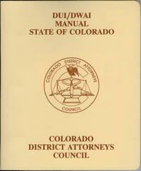DUI/DWAI Manual State of Colorado : A Guidebook for Colorado Prosecutors