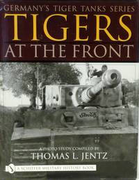 TIGERS AT THE FRONT - GERMANY'S TIGER TANK SERIES by Thomas J Jentz - Hardcover - 2001 - from RON RAMSWICK BOOKS, IOBA  (SKU: 44135)