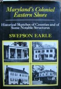 Maryland's Colonial Eastern Shore: Historical Sketches of Counties and of Some Notable...