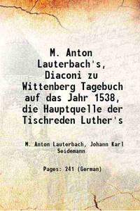 M. Anton Lauterbach's, Diaconi zu Wittenberg Tagebuch auf das Jahr 1538, die Hauptquelle der...