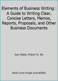 Elements of Business Writing : A Guide to Writing Clear, Concise Letters, Memos, Reports, Proposals, and Other Business Documents by Gary Blake; Robert W. Bly - Hardcover - 1991 - from ThriftBooks and Biblio.com