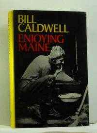 Enjoying Maine: Lively stories about people & places from the seacoast to the north country,...