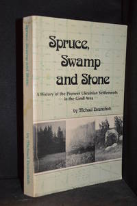 Spruce, Swamp and Stone; A History of the Pioneer Ukrainian Settlements in the Gimli Area