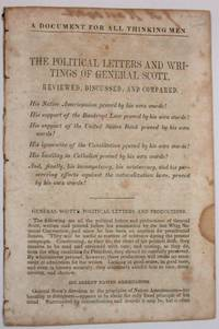 A DOCUMENT FOR ALL THINKING MEN! THE POLITICAL LETTERS AND WRITINGS OF GENERAL SCOTT, REVIEWED, DISCUSSED, AND COMPARED. HIS NATIVE AMERICANISM PROVED BY HIS OWN WORDS! ... HIS HOSTILITY TO CATHOLICS PROVED BY HIS OWN WORDS!