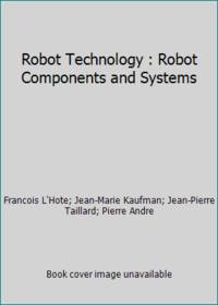 Robot Technology : Robot Components and Systems by Jean-Marie Kaufman; Jean-Pierre Taillard; Francois L'Hote; Pierre Andre - 1984