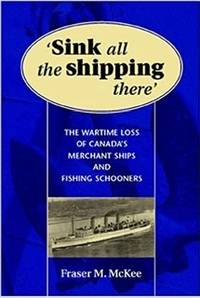 image of SINK ALL THE SHIPPING THERE Canada's Wartime Merchant Ship and Fishing Schooner Sinkings