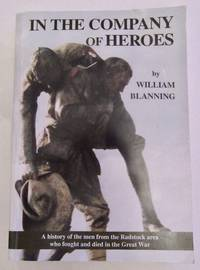 In The Company of Heroes A History of the Men from the Radstock area who fought and died in the Great War