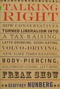 Talking Right: How Conservatives Turned Liberalism into a Tax-Raising,  Latte-Drinking, Sushi-Eating, Volvo-Driving, New York Times-Reading,  Body-Piercing, Hollywood-Loving, Left-Wing Freak Show