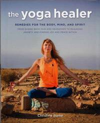 The Yoga Healer. Remedies for the Body, Mind, and Spirit. From Easing Back Pain and Headaches to Managing Anxiety and Finding Joy and Peace Within