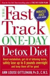 THE FAST TRACK ONE-DAY DETOX DIET: BOOST METABOLISM, GET RID OF FATTENING T OXINS, SAFELY LOSE UP TO 8 POUNDS OVERNIGHT AND KEEP