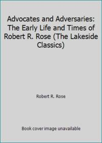 Advocates and Adversaries: The Early Life and Times of Robert R. Rose (The Lakeside Classics)