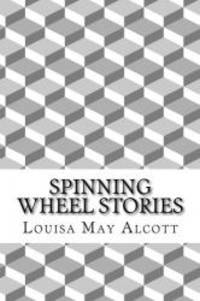 Spinning Wheel Stories: (Louisa May Alcott Classics Collection) by Louisa May Alcott - 2014-12-13