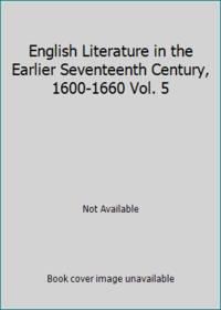 English Literature in the Earlier Seventeenth Century, 1600-1660 Vol. 5
