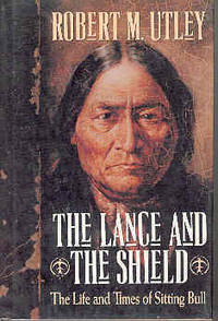 The Lance and the Shield: The Life and Times of Sitting Bull by  Robert M Utley - First Edition. - 1993 - from The Book Faerie and Biblio.com