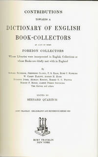 CONTRIBUTIONS TOWARDS A DICTIONARY OF ENGLISH BOOK COLLECTORS As also of some Foreign Collectors Whose Libraries were incorporated in English Collections or whose Books are chiefly met with in England.