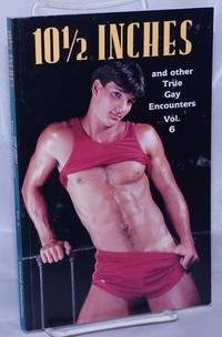 10 1/2 inches: and other true gay encounters; volume 6