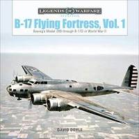 B-17 Flying Fortress, Vol. 1: Boeing's Model 299 through B-17D in World War II (Legends of...