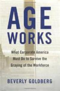 Age Works : What Corporate America Must Do to Survive the Graying of the Workforce by Beverly Goldberg  - Hardcover  - 2000  - from ThriftBooks (SKU: G0684857596I4N00)