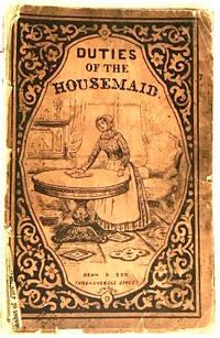 The Housemaid's Complete Guide and Adviser: or, The Best and Most Easy Methods of Arranging and Performing All the Business of the Housemaid, in Respectable Families. Describing the Duties of Her Situation, the Work Which is Required to be Done, and Directing the Proper Way, As Well As the Proper Time,