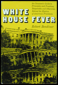 White House Fever: An Innocent's Guide to Principles and Practices, Respectable and Otherwise, Behind the Election of American Presidents