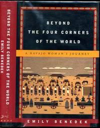 BEYOND THE FOUR CORNERS OF THE WORLD. A Navajo Woman's Journey. Signed by Emily Benedek.