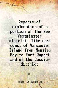 Reports of exploration of a portion of the New Westminster district Tthe east coast of Vancouver...