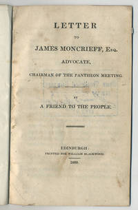 Letter to James Moncrieff, Esq. Advocate, Chairman of the Pantheon meeting. By a friend to the people.