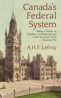 Canada's Federal System Being a Treatise on Canadian Constitutional..