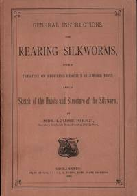 General Instructions for Rearing Silkworms, with a Treatise on Securing Healthy Silkworm Eggs. Also, a Sketch of the Habits and Structure of the Silkworm