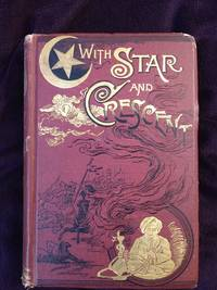 WITH STAR AND CRESCENT: A FULL AUTHENTIC ACCOUNT OF A RECENT JOURNEY WITH A CARAVAN FROM BOMBAY TO CONSTANTINOPLE, COMPRISING A DESCRIPTION OF THE COUNTRY, THE PEOPLE, AND INTERESTING ADVENTURES WITH THE NATIVES