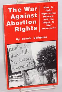 The war against abortion rights; how to fight 'Operation Rescue' and the 'Right to Life' movement.  Introduction by Joni Jacobs and Carole Seligman with 'A look inside operation rescue' by Pat Westin. Second edition
