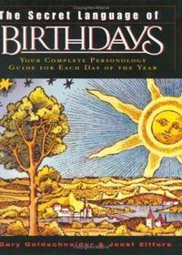 The Secret Language of Birthdays : Your Complete Personology Guide for Each Day of the Year by Gary Goldschneider; Joost Elffers - 2003