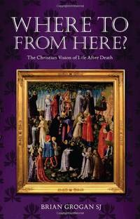 Where to from Here?: The Christian Vision of Life After Death