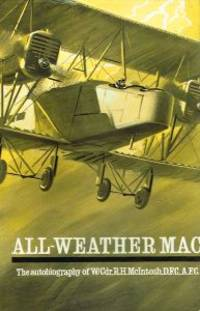 ALL-WEATHER MAC. The Autobiography of Wing-Commander R.H. McIntosh, D.F.C., A.F.C