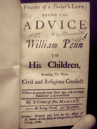 Fruits of a Father's Love being the Advice of William Penn to his Children, Relating to Their Civil and Religious Conduct