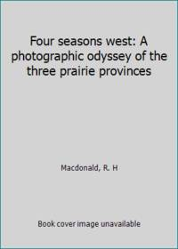 Four seasons west: A photographic odyssey of the three prairie provinces