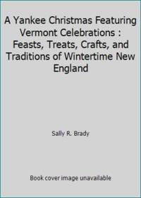 A Yankee Christmas Featuring Vermont Celebrations : Feasts, Treats, Crafts, and Traditions of...