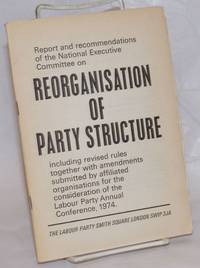 Reorganisation of Party Structure; including revised rules together with amendments submitted by affiliated organisations for the consideration of the Labour Party Annual Conference, 1974