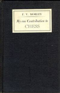 My One Contribution to Chess by  F.V Morley - First Edition - 1945 - from Christopher Baron and Biblio.com