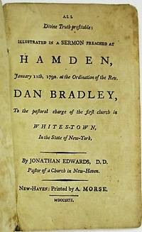 ALL DIVINE TRUTH PROFITABLE: ILLUSTRATED IN A SERMON PREACHED AT HAMDEN, JANUARY 11TH, 1792, AT THE ORDINATION OF THE REV. DAN BRADLEY, TO THE PASTORAL CHARGE OF THE FIRST CHURCH IN WHITES-TOWN, IN THE STATE OF NEW-YORK, BY...PASTOR OF A CHURCH IN NEW-HAVEN