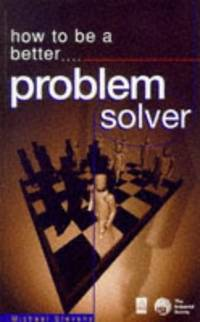 HOW TO BE A BETTER PROBLEM SOLVER: Tested Techniques to Help You to Find  the Best Solutions