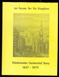 image of AN HOUSE FOR HIS KINGDOM:  WESTMINSTER CENTENNIAL STORY, 1837-1979.