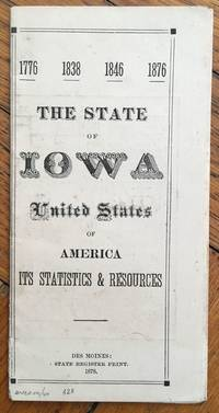 1776 - 1838 - 1846 - 1876. The State of Iowa United States of America. Its Statistics & Resources
