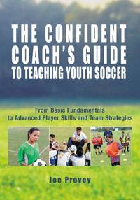 The Confident Coach's Guide to Teaching Youth Soccer: From Basic Fundamentals to Advanced...