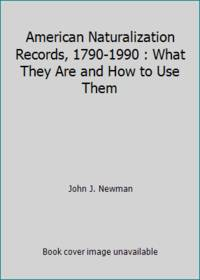 American Naturalization Records  1790 1990 : What They Are and How to Use Them