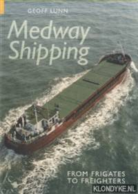 Medway Shipping. From Frigates to Freighters